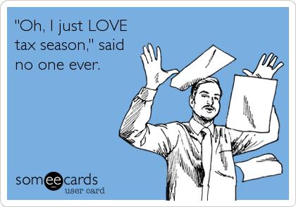 """Oh, I just LOVE tax season,"" said no one ever."