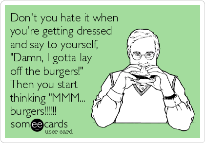 "Don't you hate it when you're getting dressed and say to yourself, ""Damn, I gotta lay off the burgers!"" Then you start thinking ""MMM... burgers!!!!!!"