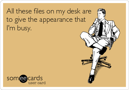 All these files on my desk are to give the appearance that I'm busy.