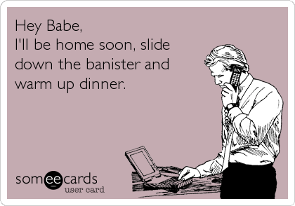 Hey Babe, I'll be home soon, slide down the banister and warm up dinner.