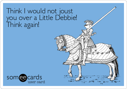 Think I would not joust you over a Little Debbie!  Think again!