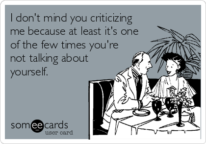 I don't mind you criticizing me because at least it's one of the few times you're not talking about yourself.