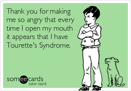 Thank you for making me so angry that every time I open my mouth it appears that I have  Tourette's Syndrome.
