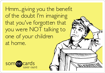 Hmm...giving you the benefit of the doubt I'm imagining that you've forgotten that you were NOT talking to one of your children at home.