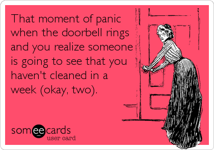 That moment of panic  when the doorbell rings and you realize someone is going to see that you haven't cleaned in a     week (okay, two).
