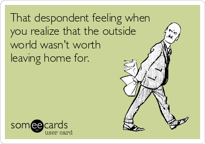 That despondent feeling when you realize that the outside world wasn't worth leaving home for.