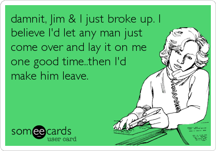 damnit, Jim & I just broke up. I believe I'd let any man just come over and lay it on me one good time..then I'd make him leave.