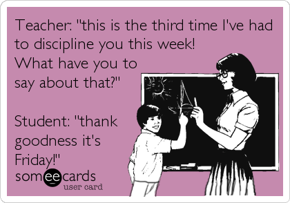 "Teacher: ""this is the third time I've had to discipline you this week! What have you to say about that?""  Student: ""thank goodness%"