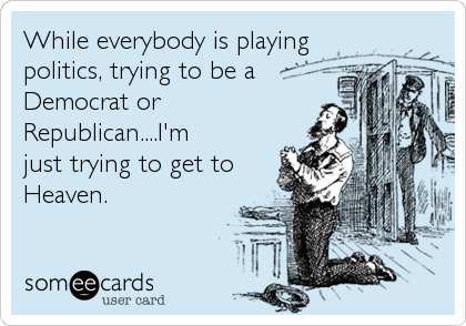 While everybody is playing politics, trying to be a Democrat or Republican....I'm just trying to get to Heaven.