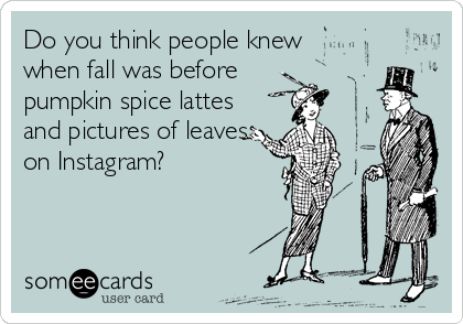 Do you think people knew when fall was before  pumpkin spice lattes and pictures of leaves on Instagram?
