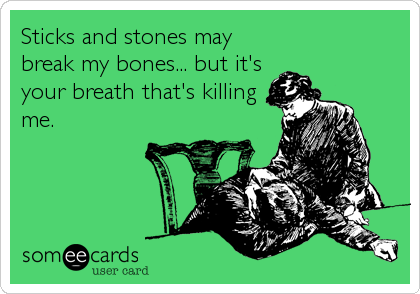 Sticks and stones may break my bones... but it's your breath that's killing me.