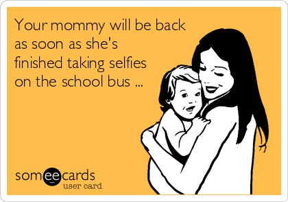Your mommy will be back as soon as she's finished taking selfies on the school bus ...