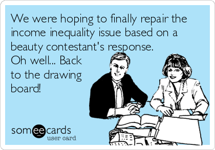 We were hoping to finally repair the income inequality issue based on a beauty contestant's response. Oh well... Back to the drawing board!