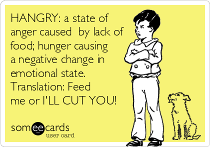 HANGRY: a state of anger caused  by lack of food; hunger causing  a negative change in  emotional state. Translation: Feed me or I'LL