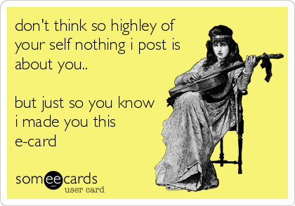 don't think so highley of your self nothing i post is about you..   but just so you know i made you this e-card