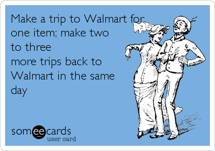 Make a trip to Walmart for one item; make two to three more trips back to Walmart in the same day