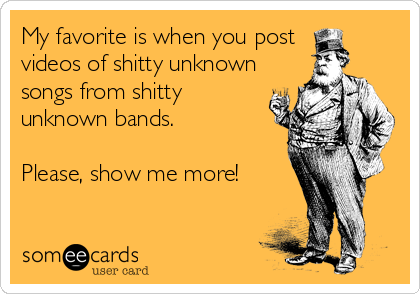 My favorite is when you post  videos of shitty unknown songs from shitty unknown bands.  Please, show me more!