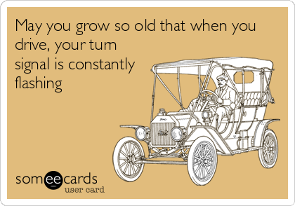 May you grow so old that when you drive, your turn signal is constantly flashing