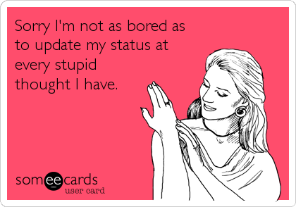 Sorry I'm not as bored as to update my status at every stupid thought I have.