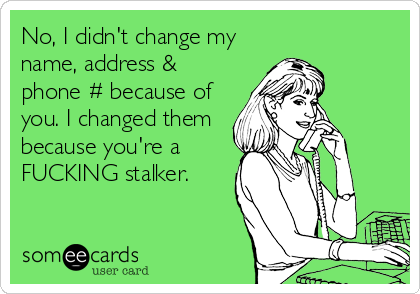 No, I didn't change my name, address & phone # because of you. I changed them because you're a FUCKING stalker.
