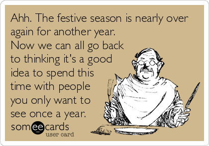 Ahh. The festive season is nearly over again for another year. Now we can all go back  to thinking it's a good idea to spend this time with people you only want to see once a year.