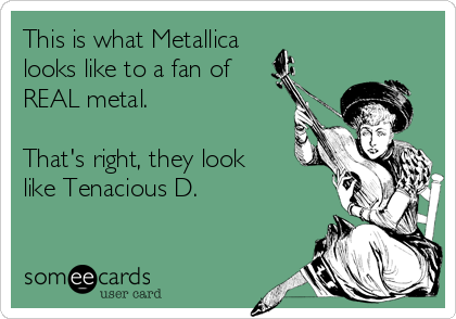 This is what Metallica looks like to a fan of REAL metal.  That's right, they look like Tenacious D.