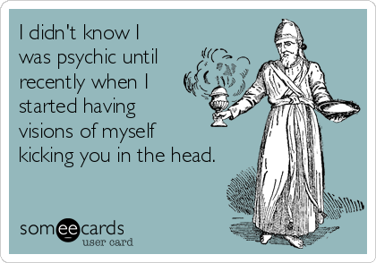 I didn't know I  was psychic until  recently when I started having  visions of myself  kicking you in the head.