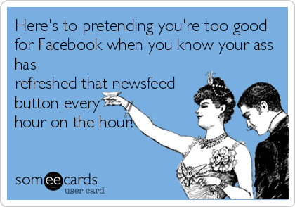 Here's to pretending you're too good for Facebook when you know your ass has refreshed that newsfeed button every hour on the hour!