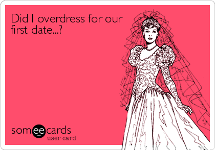Did I overdress for our first date...?