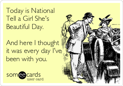 Today is National Tell a Girl She's Beautiful Day.  And here I thought it was every day I've been with you.