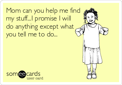 Mom can you help me find my stuff...I promise I will do anything except what you tell me to do...