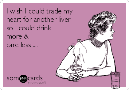 I wish I could trade my heart for another liver so I could drink  more &  care less ....