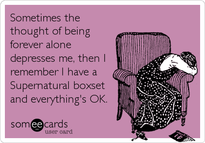 Sometimes the thought of being forever alone depresses me, then I remember I have a Supernatural boxset and everything's OK.
