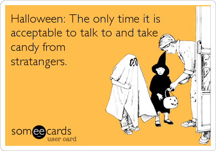 Halloween: The only time it is acceptable to talk to and take candy from stratangers.