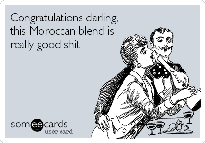 Congratulations darling, this Moroccan blend is really good shit