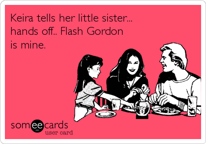 Keira tells her little sister...  hands off.. Flash Gordon is mine.