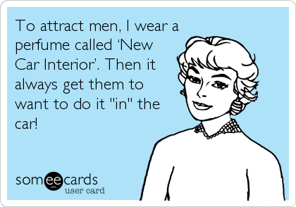 "To attract men, I wear a perfume called 'New Car Interior'. Then it always get them to want to do it ""in"" the car!"