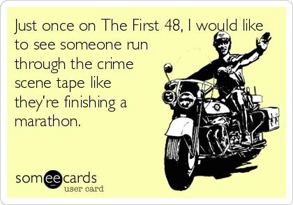 Just once on The First 48, I would like to see someone run through the crime scene tape like they're finishing a marathon.
