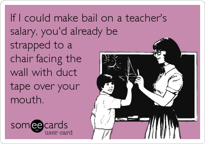If I could make bail on a teacher's salary, you'd already be strapped to a chair facing the wall with duct tape over your mouth.