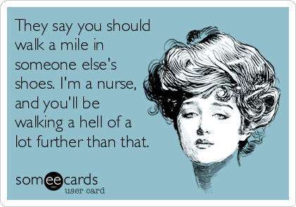 They say you should walk a mile in someone else's shoes. I'm a nurse, and you'll be walking a hell of a  lot further than that.