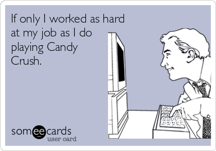 If only I worked as hard at my job as I do  playing Candy Crush.