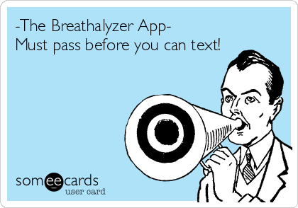 -The Breathalyzer App- Must pass before you can text!