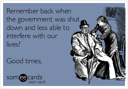 Remember back when the government was shut down and less able to interfere with our lives?  Good times.