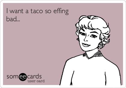 I want a taco so effing bad...