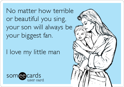 No matter how terrible or beautiful you sing, your son will always be your biggest fan.  I love my little man
