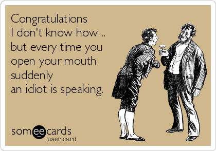 Congratulations  I don't know how .. but every time you open your mouth suddenly  an idiot is speaking.