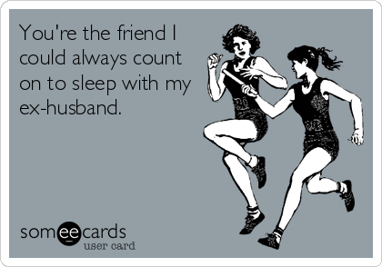 You're the friend I could always count on to sleep with my ex-husband.