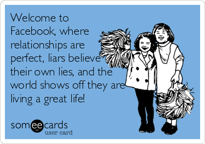 Welcome to Facebook, where relationships are perfect, liars believe their own lies, and the world shows off they are living a great life!
