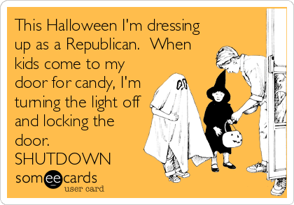 This Halloween I'm dressing up as a Republican.  When kids come to my door for candy, I'm turning the light off and locking the door. SHUTDOWN