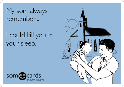 My son, always remember...  I could kill you in  your sleep.
